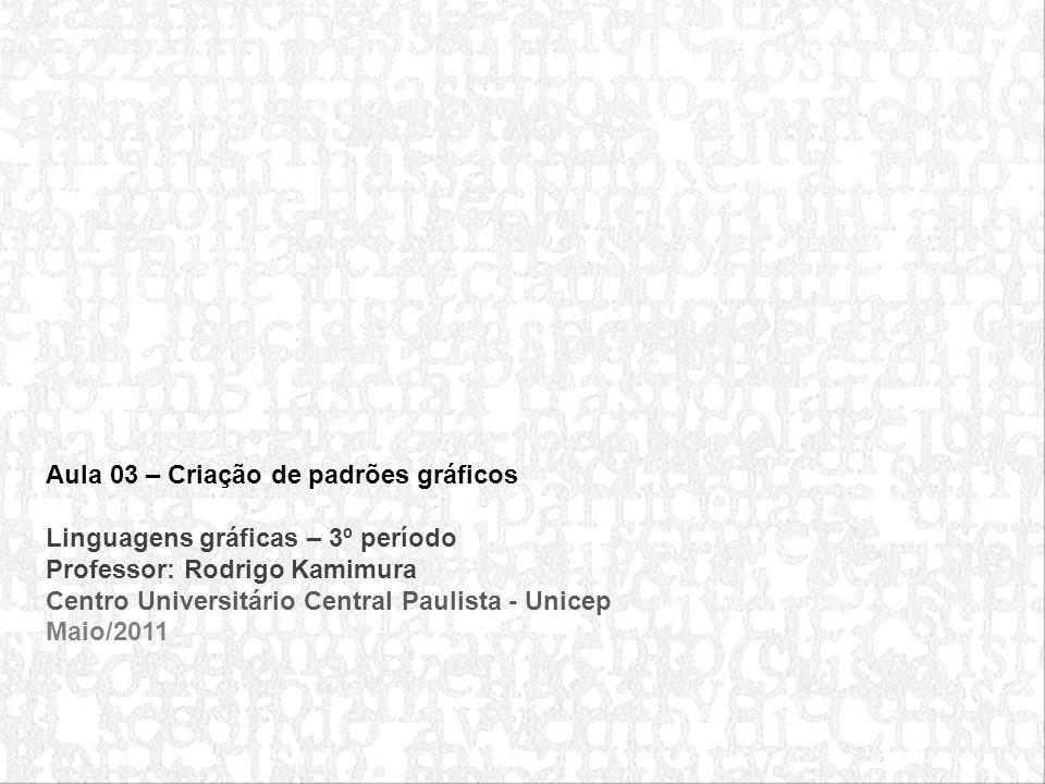 Aula 03 – Criação de padrões gráficos Linguagens gráficas – 3º período Professor: Rodrigo Kamimura Centro Universitário Central Paulista - Unicep Maio