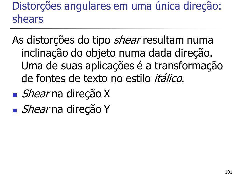 101 Distorções angulares em uma única direção: shears As distorções do tipo shear resultam numa inclinação do objeto numa dada direção.