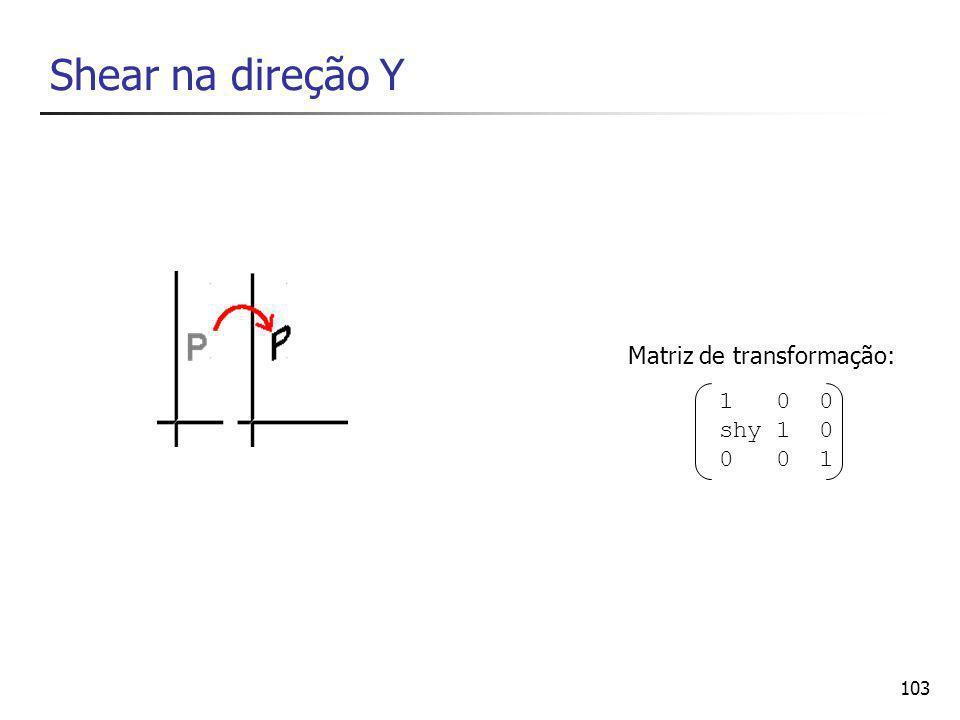 103 Shear na direção Y 1 0 0 shy 1 0 0 0 1 Matriz de transformação: