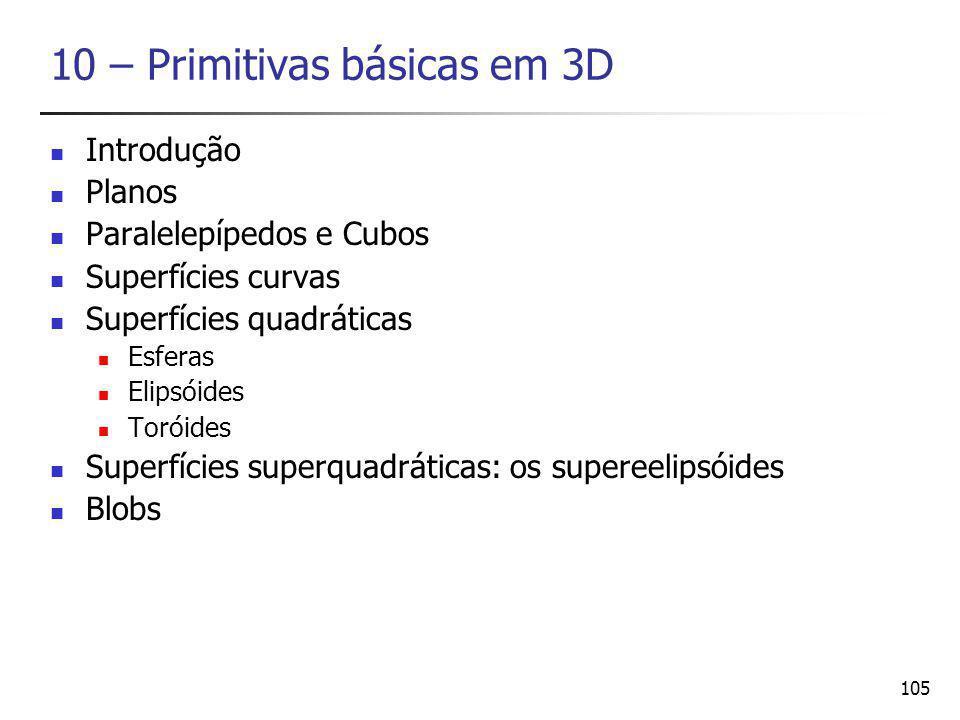 105 10 – Primitivas básicas em 3D Introdução Planos Paralelepípedos e Cubos Superfícies curvas Superfícies quadráticas Esferas Elipsóides Toróides Superfícies superquadráticas: os supereelipsóides Blobs