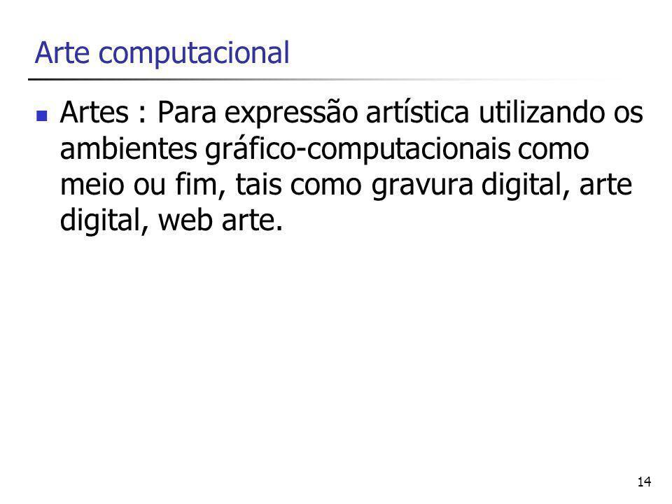 14 Arte computacional Artes : Para expressão artística utilizando os ambientes gráfico-computacionais como meio ou fim, tais como gravura digital, arte digital, web arte.