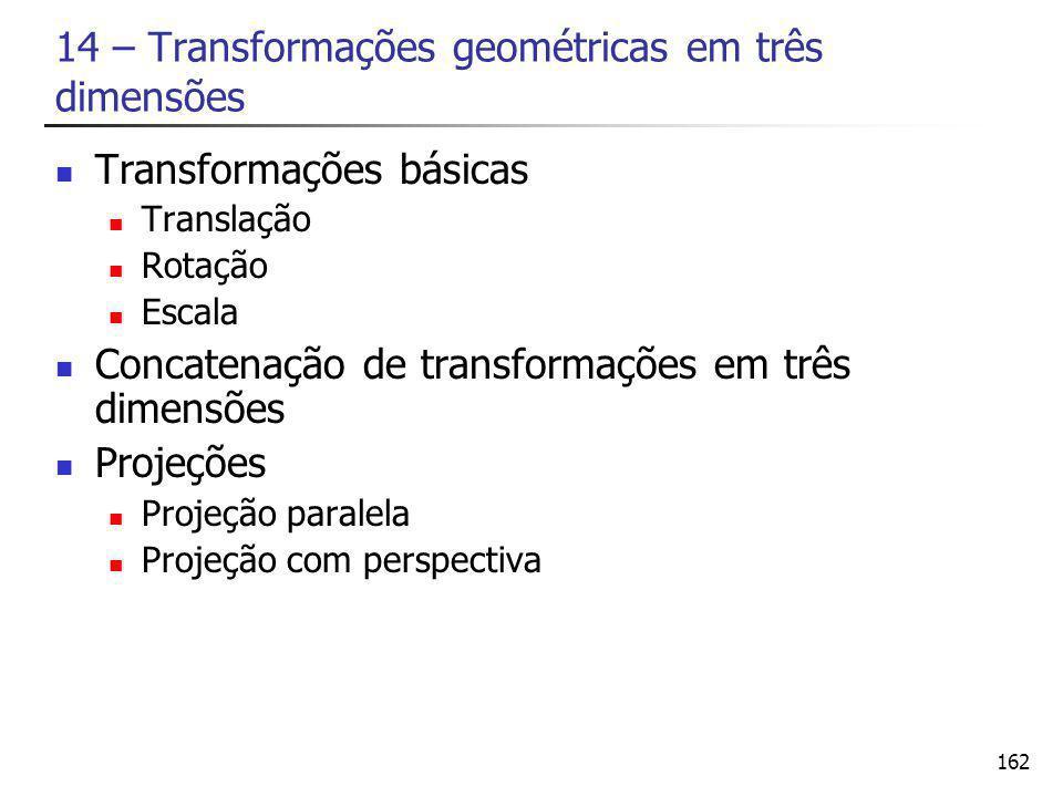 162 14 – Transformações geométricas em três dimensões Transformações básicas Translação Rotação Escala Concatenação de transformações em três dimensões Projeções Projeção paralela Projeção com perspectiva