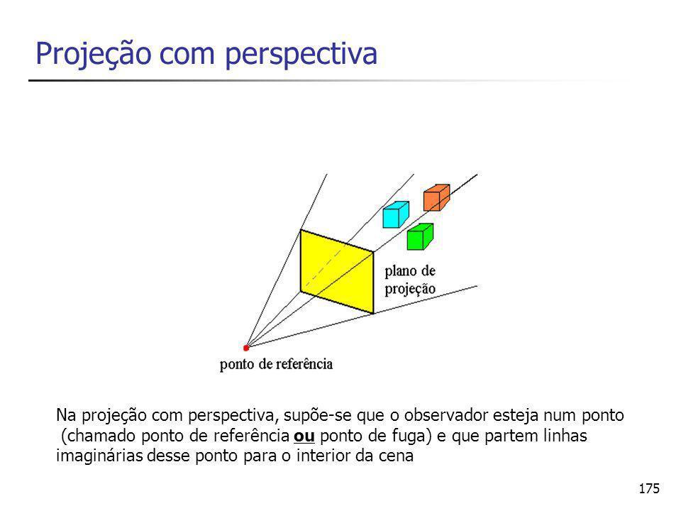 175 Projeção com perspectiva Na projeção com perspectiva, supõe-se que o observador esteja num ponto (chamado ponto de referência ou ponto de fuga) e que partem linhas imaginárias desse ponto para o interior da cena