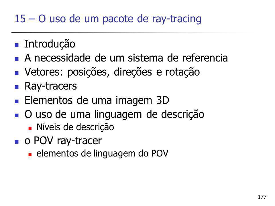 177 15 – O uso de um pacote de ray-tracing Introdução A necessidade de um sistema de referencia Vetores: posições, direções e rotação Ray-tracers Elementos de uma imagem 3D O uso de uma linguagem de descrição Níveis de descrição o POV ray-tracer elementos de linguagem do POV