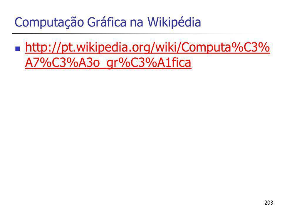 203 Computação Gráfica na Wikipédia http://pt.wikipedia.org/wiki/Computa%C3% A7%C3%A3o_gr%C3%A1fica http://pt.wikipedia.org/wiki/Computa%C3% A7%C3%A3o_gr%C3%A1fica