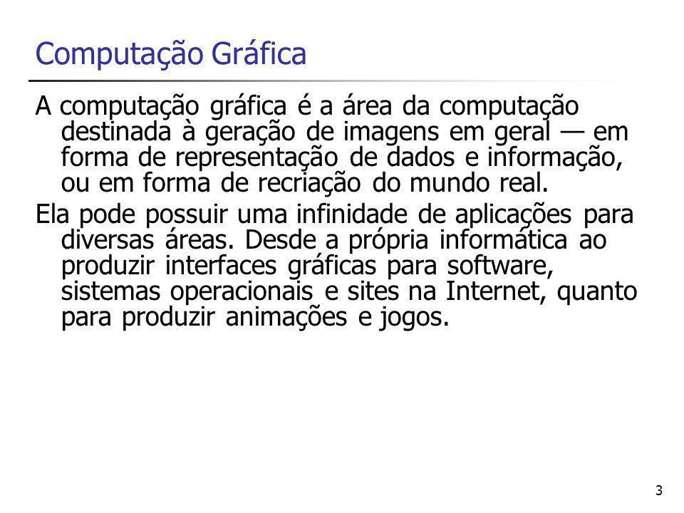 3 Computação Gráfica A computação gráfica é a área da computação destinada à geração de imagens em geral — em forma de representação de dados e informação, ou em forma de recriação do mundo real.