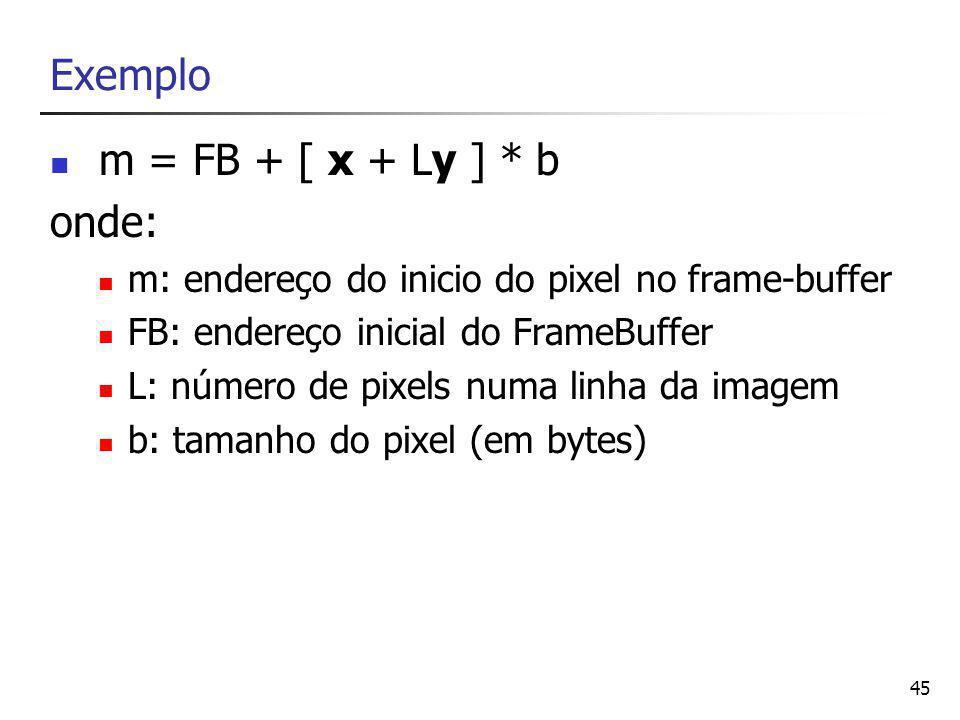 46 Exemplo x = resto ((m-FB)/b*L)/b ou ((m-FB) % (b*L))/b y = (m-FB)/b*L onde: m: endereço do inicio do pixel no frame-buffer FB: endereço inicial do FrameBuffer L: número de pixels numa linha da imagem b: tamanho do pixel (em bytes)