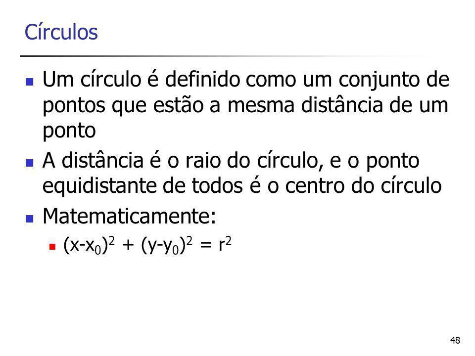 48 Círculos Um círculo é definido como um conjunto de pontos que estão a mesma distância de um ponto A distância é o raio do círculo, e o ponto equidistante de todos é o centro do círculo Matematicamente: (x-x 0 ) 2 + (y-y 0 ) 2 = r 2