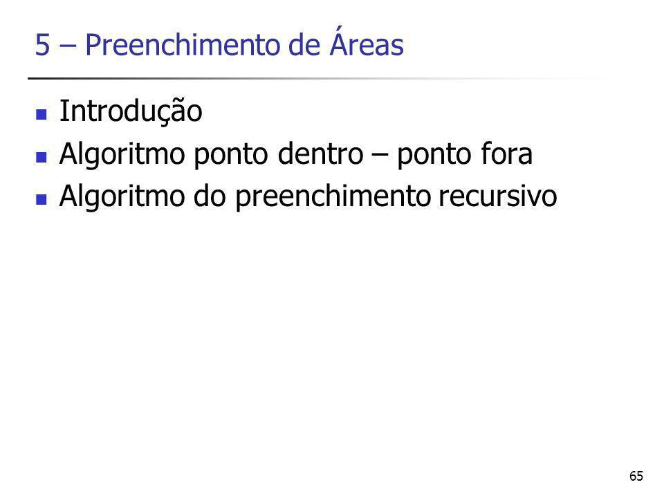 65 5 – Preenchimento de Áreas Introdução Algoritmo ponto dentro – ponto fora Algoritmo do preenchimento recursivo