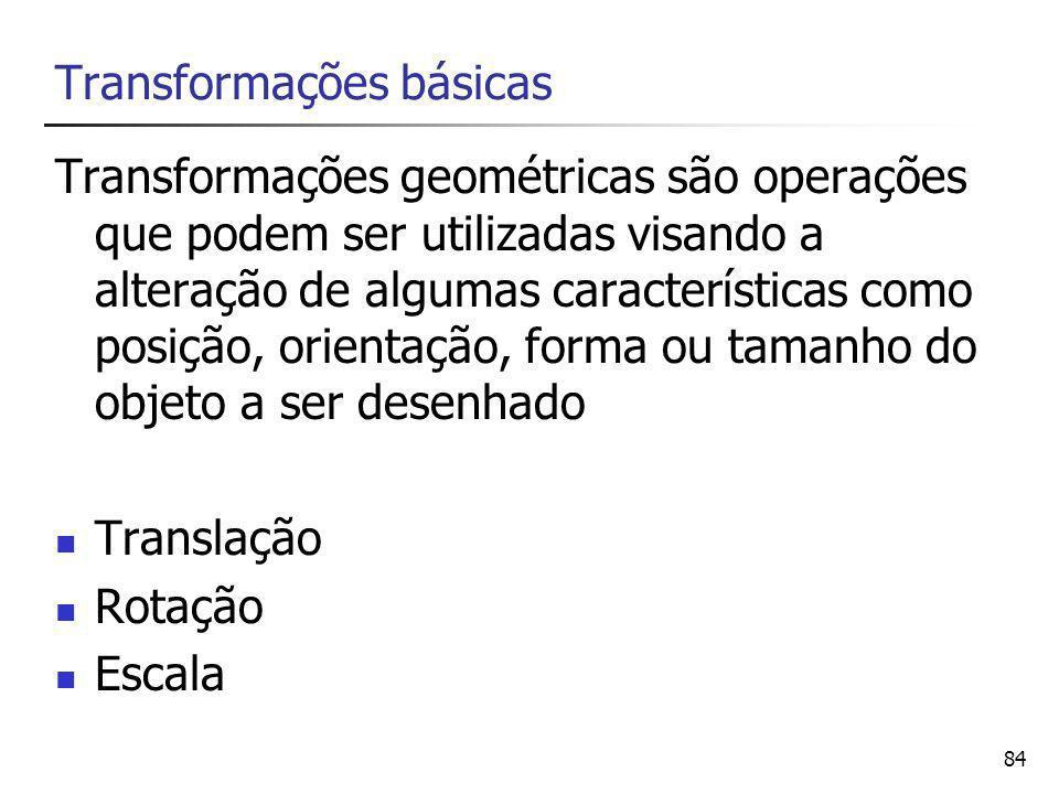 84 Transformações básicas Transformações geométricas são operações que podem ser utilizadas visando a alteração de algumas características como posição, orientação, forma ou tamanho do objeto a ser desenhado Translação Rotação Escala