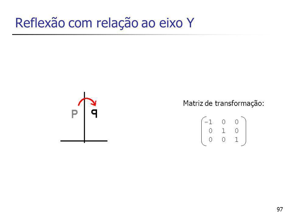 97 Reflexão com relação ao eixo Y -1 0 0 0 1 0 0 0 1 Matriz de transformação: