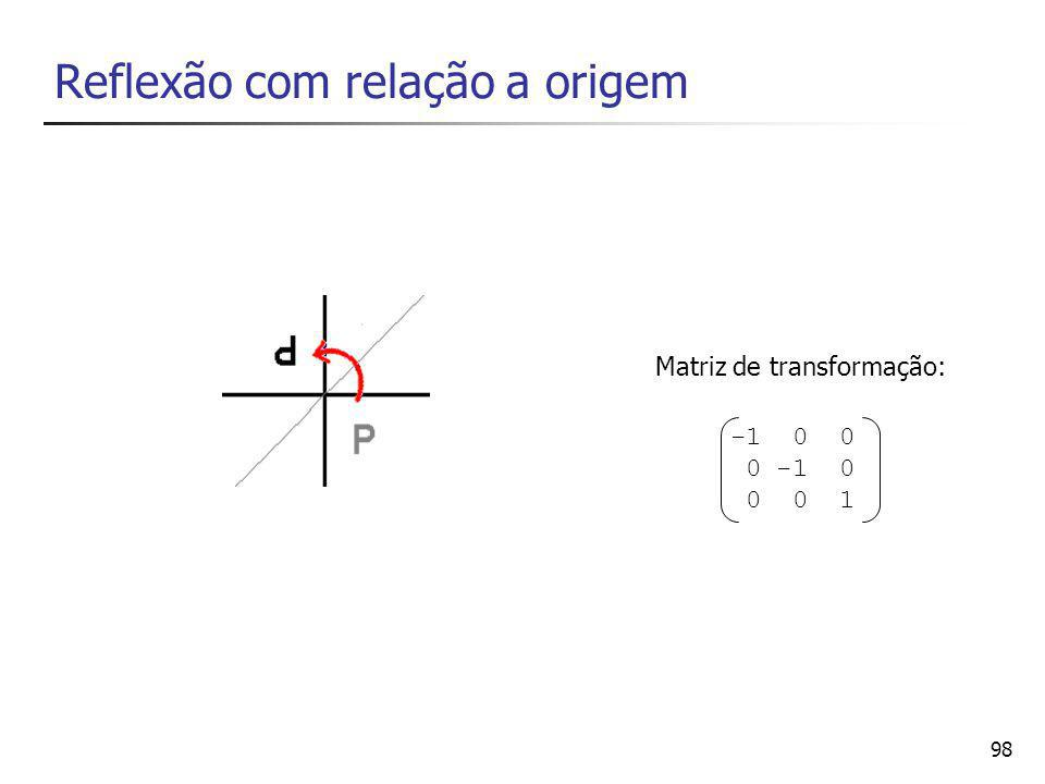 98 Reflexão com relação a origem -1 0 0 0 -1 0 0 0 1 Matriz de transformação: