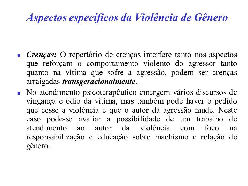 Aspectos específicos da Violência de Gênero Crenças: O repertório de crenças interfere tanto nos aspectos que reforçam o comportamento violento do agressor tanto quanto na vítima que sofre a agressão, podem ser crenças arraigadas transgeracionalmente.