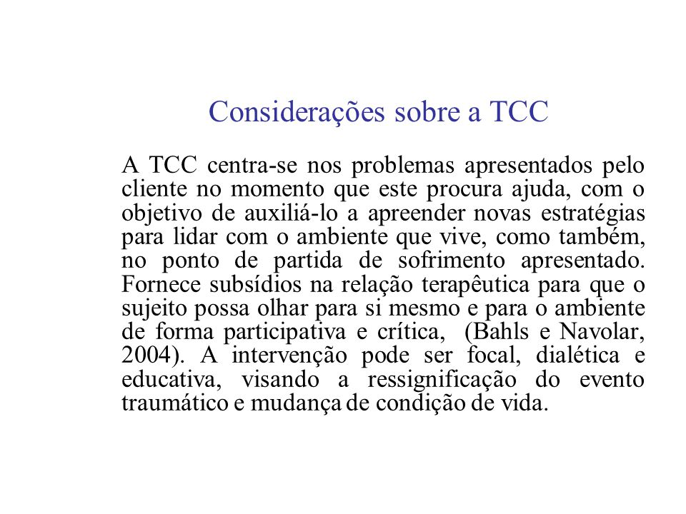 Considerações sobre a TCC A TCC centra-se nos problemas apresentados pelo cliente no momento que este procura ajuda, com o objetivo de auxiliá-lo a apreender novas estratégias para lidar com o ambiente que vive, como também, no ponto de partida de sofrimento apresentado.