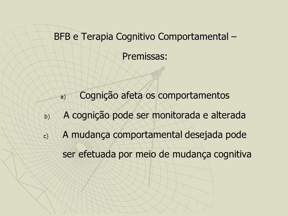 BFB e Terapia Cognitivo Comportamental – Premissas: a) a) Cognição afeta os comportamentos b) b) A cognição pode ser monitorada e alterada c) c) A mudança comportamental desejada pode ser efetuada por meio de mudança cognitiva