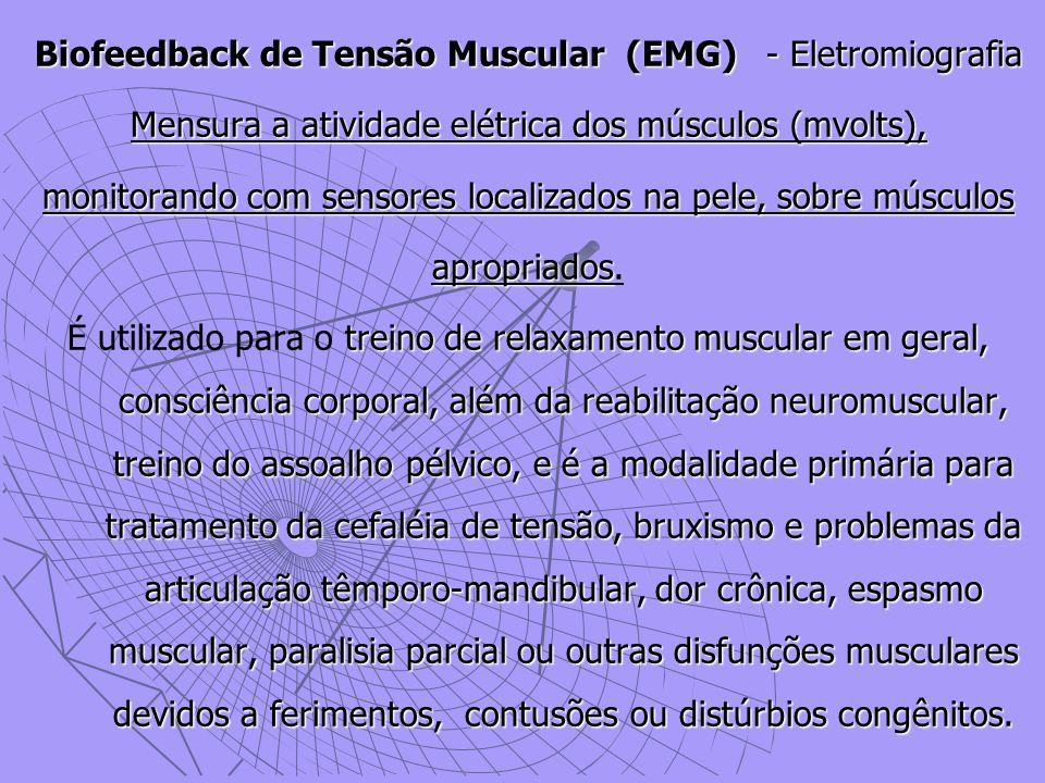 Biofeedback de Tensão Muscular (EMG)- Eletromiografia Mensura a atividade elétrica dos músculos (mvolts), monitorando com sensores localizados na pele, sobre músculos apropriados apropriados.