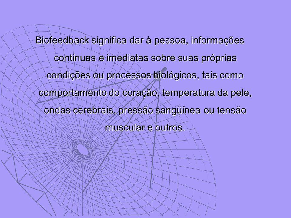 Biofeedback significa dar à pessoa, informações contínuas e imediatas sobre suas próprias condições ou processos biológicos, tais como comportamento do coração, temperatura da pele, ondas cerebrais, pressão sangüínea ou tensão muscular e outros.
