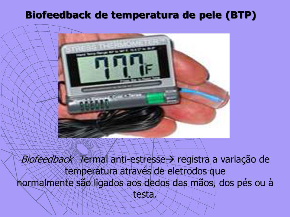 Biofeedback de temperatura de pele (BTP) Biofeedback Termal anti-estresse  registra a variação de temperatura através de eletrodos que normalmente são ligados aos dedos das mãos, dos pés ou à testa.
