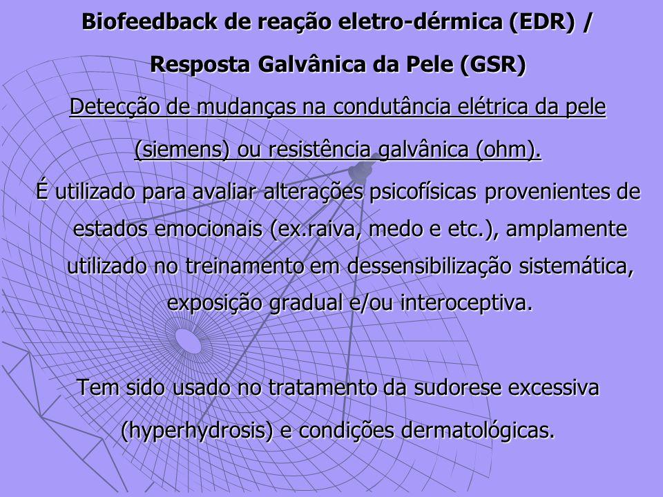 Biofeedback de reação eletro-dérmica (EDR) / Resposta Galvânica da Pele (GSR) Detecção de mudanças na condutância elétrica da pele (siemens) ou resistência galvânica (ohm).