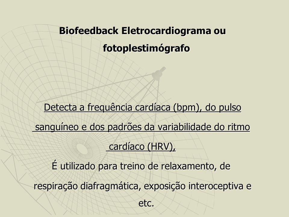 Biofeedback Eletrocardiograma ou fotoplestimógrafo Biofeedback Eletrocardiograma ou fotoplestimógrafo Detecta a frequência cardíaca (bpm), do pulso Detecta a frequência cardíaca (bpm), do pulso sanguíneo e dos padrões da variabilidade do ritmo sanguíneo e dos padrões da variabilidade do ritmo cardíaco (HRV), cardíaco (HRV), É utilizado para treino de relaxamento, de respiração diafragmática, exposição interoceptiva e etc.