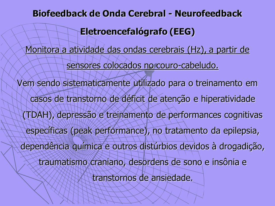 Biofeedback de Onda Cerebral - Neurofeedback Eletroencefalógrafo (EEG) Monitora a atividade das ondas cerebrais (Hz), a partir de sensores colocados no couro-cabeludo.