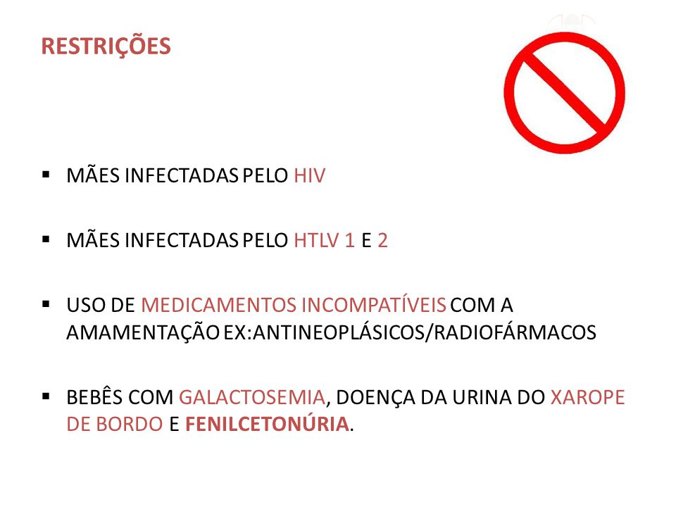 RESTRIÇÕES  MÃES INFECTADAS PELO HIV  MÃES INFECTADAS PELO HTLV 1 E 2  USO DE MEDICAMENTOS INCOMPATÍVEIS COM A AMAMENTAÇÃO EX:ANTINEOPLÁSICOS/RADIOFÁRMACOS  BEBÊS COM GALACTOSEMIA, DOENÇA DA URINA DO XAROPE DE BORDO E FENILCETONÚRIA.