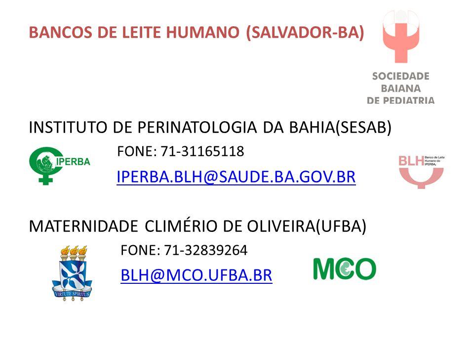 BANCOS DE LEITE HUMANO (SALVADOR-BA) INSTITUTO DE PERINATOLOGIA DA BAHIA(SESAB) FONE: 71-31165118 IPERBA.BLH@SAUDE.BA.GOV.BR MATERNIDADE CLIMÉRIO DE OLIVEIRA(UFBA) FONE: 71-32839264 BLH@MCO.UFBA.BR
