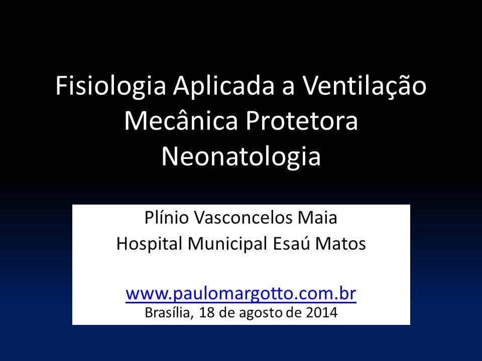 Fisiologia Aplicada a Ventilação Mecânica Protetora Neonatologia Plínio Vasconcelos Maia Hospital Municipal Esaú Matos www.paulomargotto.com.br Brasília, 18 de agosto de 2014