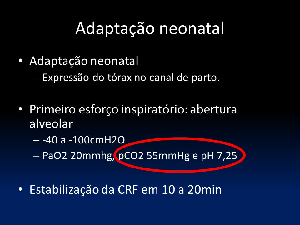 Adaptação neonatal – Expressão do tórax no canal de parto. Primeiro esforço inspiratório: abertura alveolar – -40 a -100cmH2O – PaO2 20mmhg, pCO2 55mm