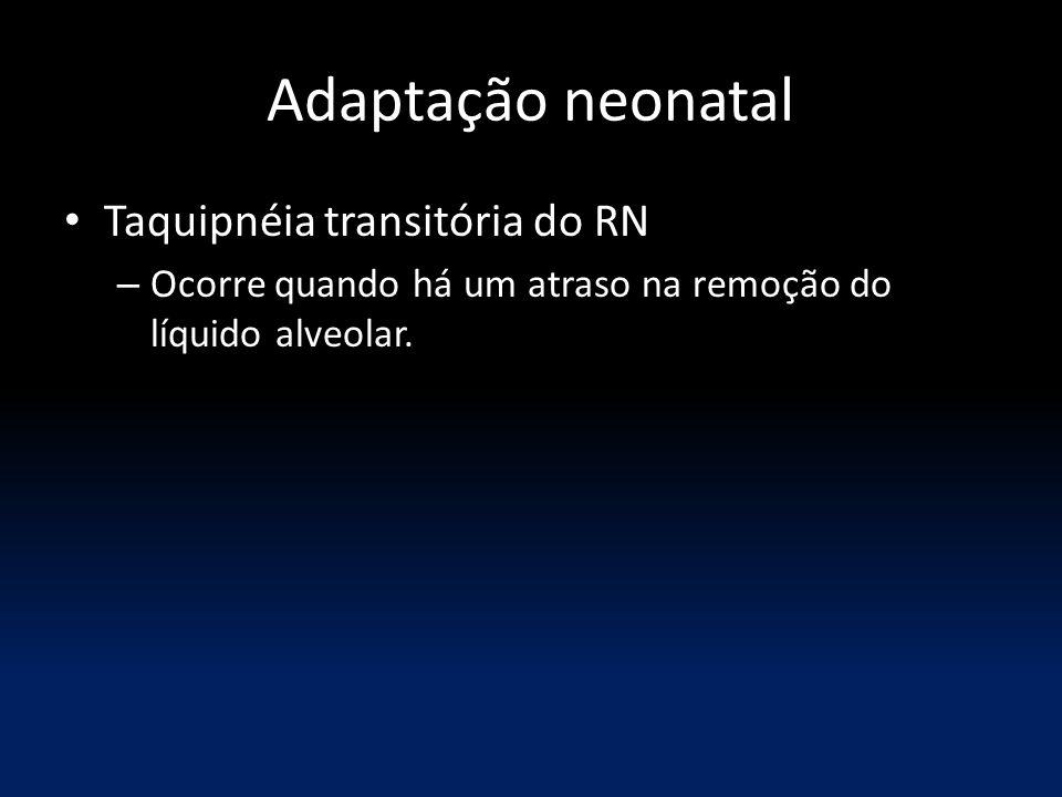 Adaptação neonatal Taquipnéia transitória do RN – Ocorre quando há um atraso na remoção do líquido alveolar.