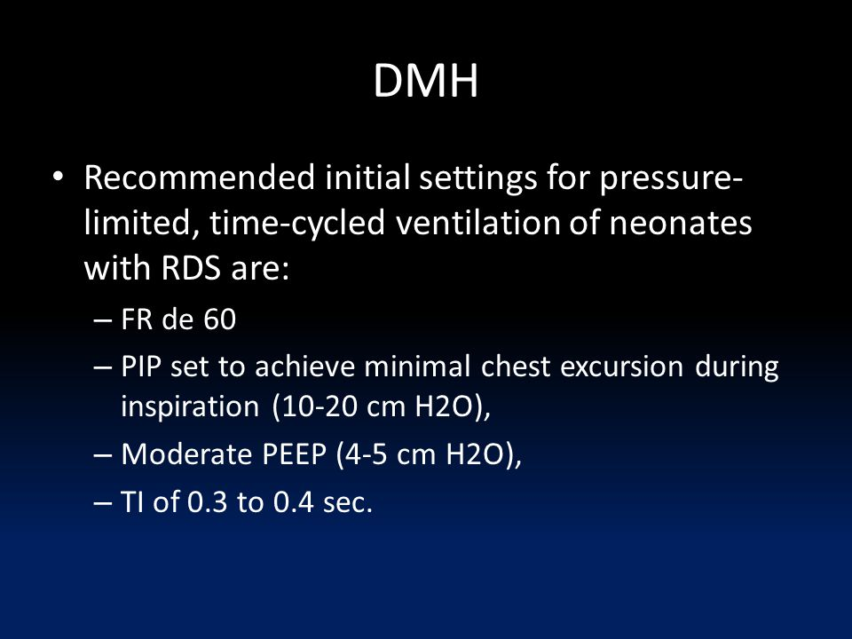 DMH Recommended initial settings for pressure- limited, time-cycled ventilation of neonates with RDS are: – FR de 60 – PIP set to achieve minimal chest excursion during inspiration (10-20 cm H2O), – Moderate PEEP (4-5 cm H2O), – TI of 0.3 to 0.4 sec.