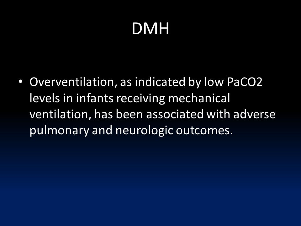 DMH Overventilation, as indicated by low PaCO2 levels in infants receiving mechanical ventilation, has been associated with adverse pulmonary and neur