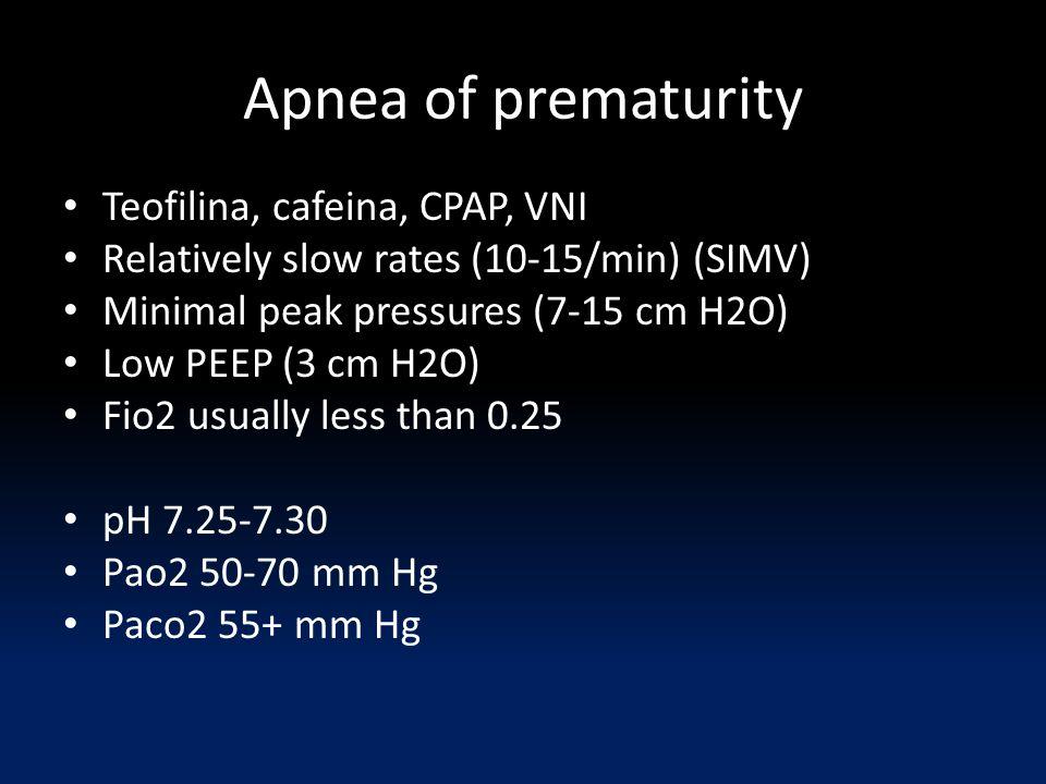 Apnea of prematurity Teofilina, cafeina, CPAP, VNI Relatively slow rates (10-15/min) (SIMV) Minimal peak pressures (7-15 cm H2O) Low PEEP (3 cm H2O) Fio2 usually less than 0.25 pH 7.25-7.30 Pao2 50-70 mm Hg Paco2 55+ mm Hg