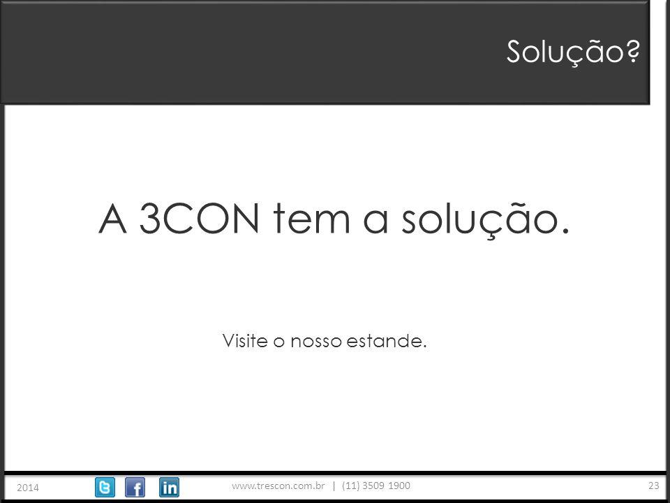 www.trescon.com.br | (11) 3509 1900 2014 23 Solução A 3CON tem a solução. Visite o nosso estande.