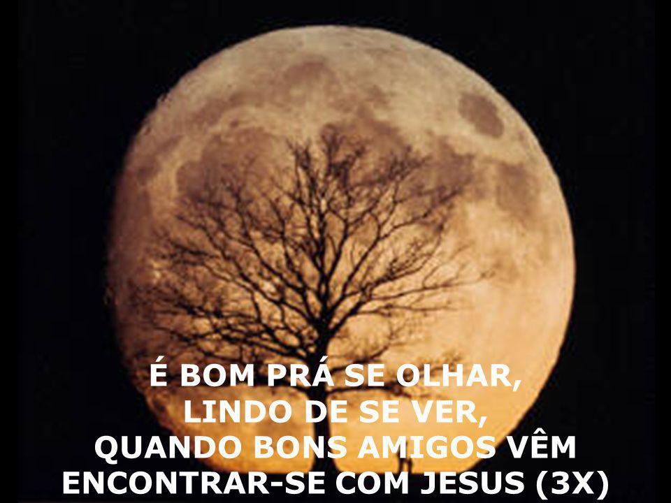 É BOM PRÁ SE OLHAR, LINDO DE SE VER, QUANDO BONS AMIGOS VÊM ENCONTRAR-SE COM JESUS (3X)