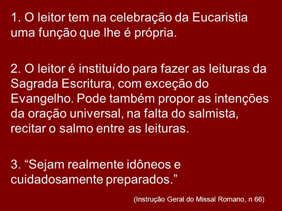 1. O leitor tem na celebração da Eucaristia uma função que lhe é própria. 2. O leitor é instituído para fazer as leituras da Sagrada Escritura, com ex