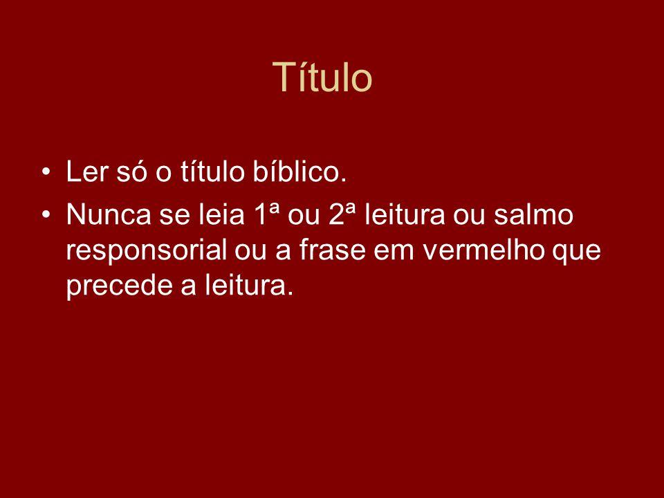 Título Ler só o título bíblico. Nunca se leia 1ª ou 2ª leitura ou salmo responsorial ou a frase em vermelho que precede a leitura.