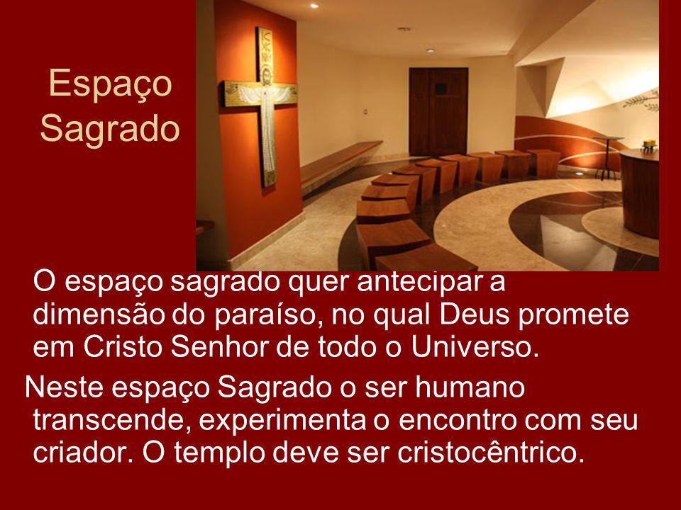 Espaço Sagrado O espaço sagrado quer antecipar a dimensão do paraíso, no qual Deus promete em Cristo Senhor de todo o Universo. Neste espaço Sagrado o