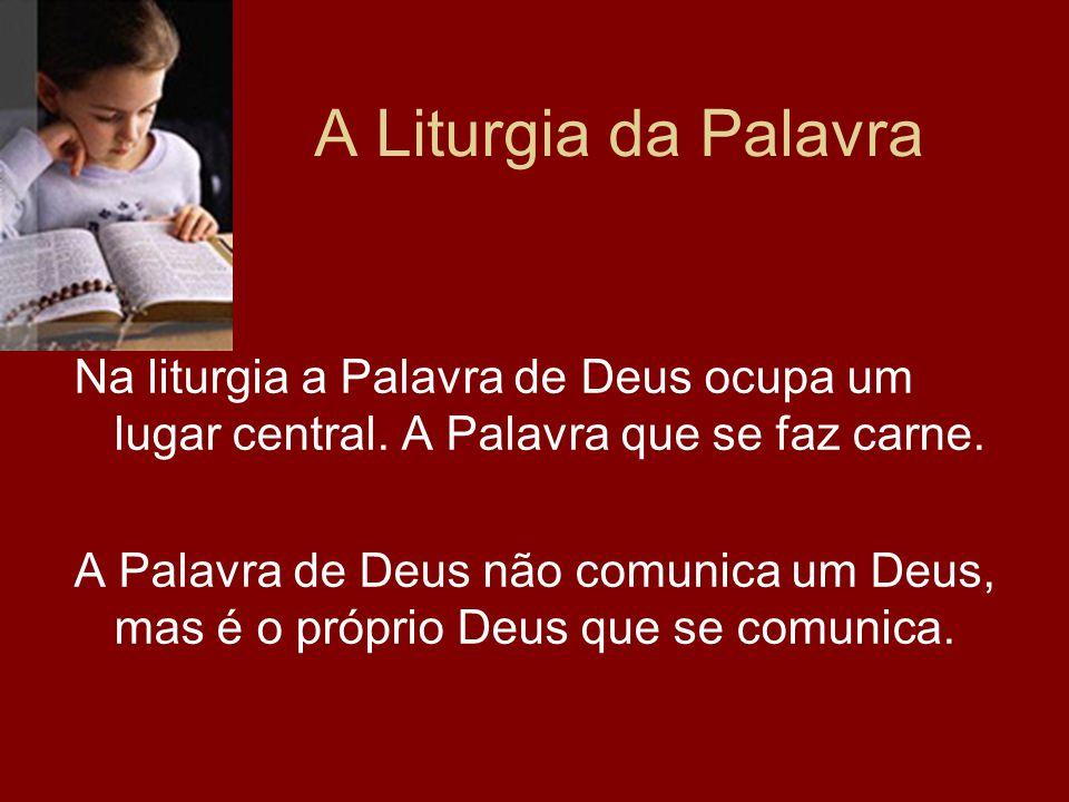 A Liturgia da Palavra Na liturgia a Palavra de Deus ocupa um lugar central. A Palavra que se faz carne. A Palavra de Deus não comunica um Deus, mas é