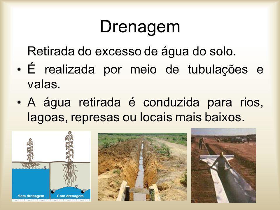 Drenagem Retirada do excesso de água do solo. É realizada por meio de tubulações e valas. A água retirada é conduzida para rios, lagoas, represas ou l