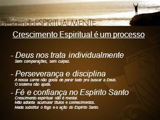 Crescimento Espiritual é um processo - Deus nos trata individualmente - Perseverança e disciplina - Fé e confiança no Espírito Santo Sem comparações,