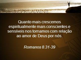 Quanto mais crescemos espiritualmente mais conscientes e sensíveis nos tornamos com relação ao amor de Deus por nós. Romanos 8.31-39
