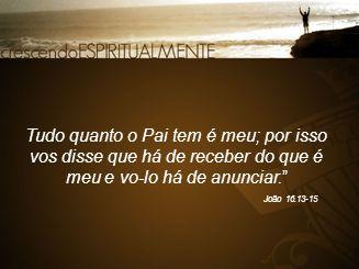 """Tudo quanto o Pai tem é meu; por isso vos disse que há de receber do que é meu e vo-lo há de anunciar."""" João 16.13-15"""