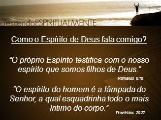 """""""O próprio Espírito testifica com o nosso espírito que somos filhos de Deus."""" Romanos 8.16 Como o Espírito de Deus fala comigo? """"O espírito do homem é"""