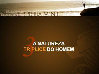 3 A NATUREZA TRÍPLICE DO HOMEM