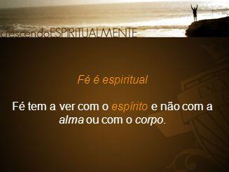 Fé é espiritual Fé tem a ver com o espírito e não com a alma ou com o corpo.