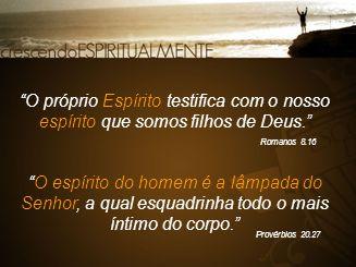 """""""O próprio Espírito testifica com o nosso espírito que somos filhos de Deus."""" Romanos 8.16 """"O espírito do homem é a lâmpada do Senhor, a qual esquadri"""