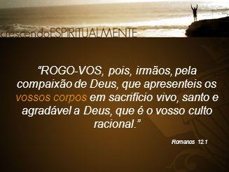 """""""ROGO-VOS, pois, irmãos, pela compaixão de Deus, que apresenteis os vossos corpos em sacrifício vivo, santo e agradável a Deus, que é o vosso culto ra"""
