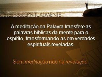 A meditação na Palavra transfere as palavras bíblicas da mente para o espírito, transformando-as em verdades espirituais reveladas. Sem meditação não