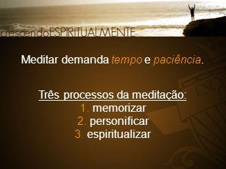 Meditar demanda tempo e paciência. Três processos da meditação: 1. memorizar 2. personificar 3. espiritualizar
